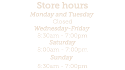 Store hours Monday - Tuesday Closed Wednesday 