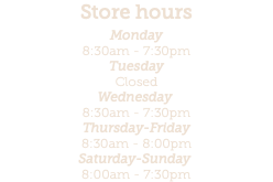 Store hours Monday 8:30am - 7:30pm
