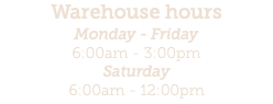 Warehouse hours Monday - Friday 6:00am - 3:00pm Saturday